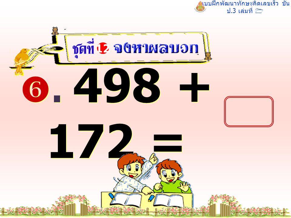แบบฝึกพัฒนาทักษะคิดเลขเร็ว ชั้น ป.3 เล่มที่ 1 . 498 + 172 = 12 670 670