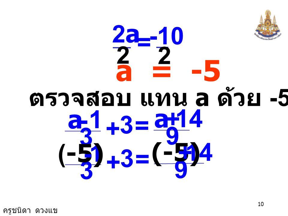 ครูชนิดา ดวงแข 9 นำ a ลบทั้งสองข้างของสมการ 3a - a + 24 = a - a +14 2a + 24 = 14 นำ 24 ลบทั้งสองข้างของสมการ 2a + 24 - 24 = 14 - 24 2a = -10 นำ 2 หารท