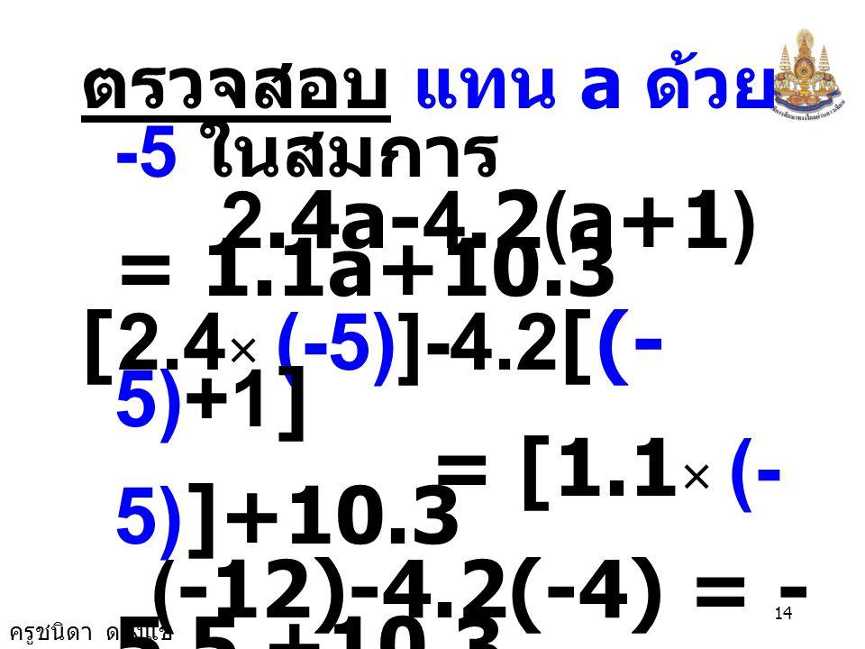 ครูชนิดา ดวงแข 13 นำ 4.2 บวกทั้งสอง ข้างของสมการ -2.9a - 4.2 + 4.2 = 10.3 + 4.2 -2.9a = 14.5 นำ -2.9a หารทั้งสอง ข้างของสมการ a = -5 -2.9 -2.9a = -2.9