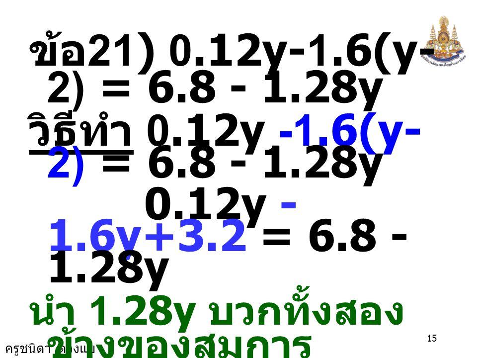 ครูชนิดา ดวงแข 14 ตรวจสอบ แทน a ด้วย -5 ในสมการ 2.4a-4.2(a+1) = 1.1a+10.3 [2.4 ×  (-5)]-4.2[(- 5)+1] = [1.1 ×  (- 5)]+10.3 (-12)-4.2(-4) = - 5.5 +10