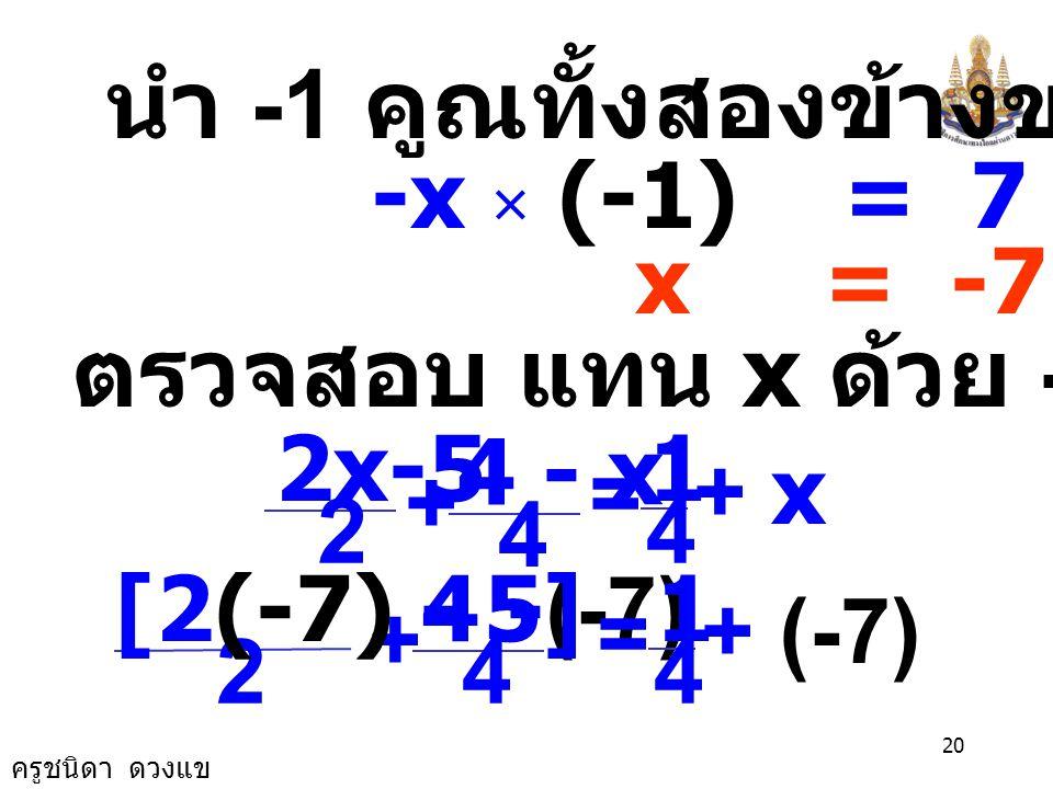 ครูชนิดา ดวงแข 19 3x - 6 = 1 + 4x นำ 4x ลบทั้งสองข้างของสมการ 3x -4x - 6 = 1 + 4x -4x -x - 6 = 1 นำ 6 บวกทั้งสองข้างของสมการ -x - 6 + 6 = 1 + 6 -x = 7
