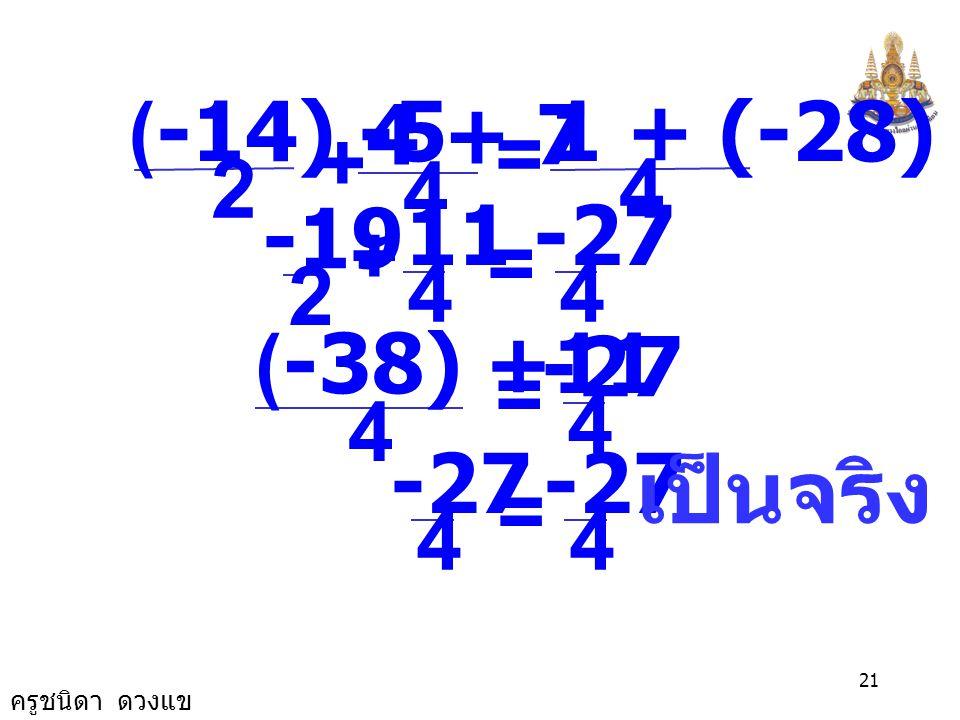 ครูชนิดา ดวงแข 20 นำ -1 คูณทั้งสองข้างของสมการ -x × (-1) = 7 × (-1) x = -7 ตรวจสอบ แทน x ด้วย -7 ในสมการ 4 4 - x = + 4 + x 1 2 2x-5 4 4 -(-7) = + 4 +