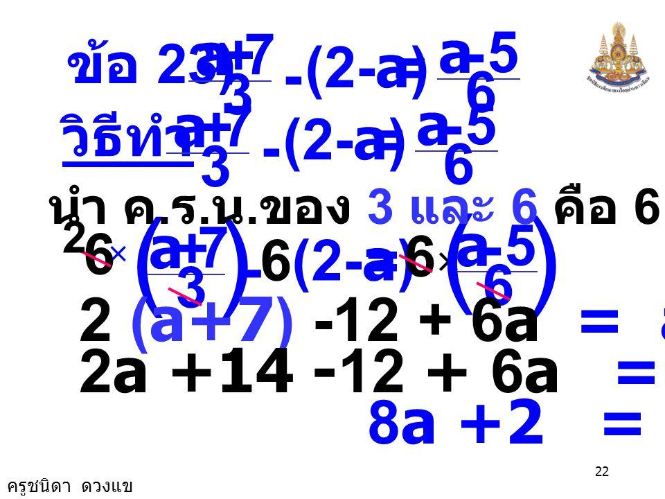 ครูชนิดา ดวงแข 21 4 4 + 7 = + 2 (-14) -5 4 1 + (-28) 2 -19 + 4 11 = 4 -27 4 (-38) +11 = 4 -27 = 4 4 เป็นจริง