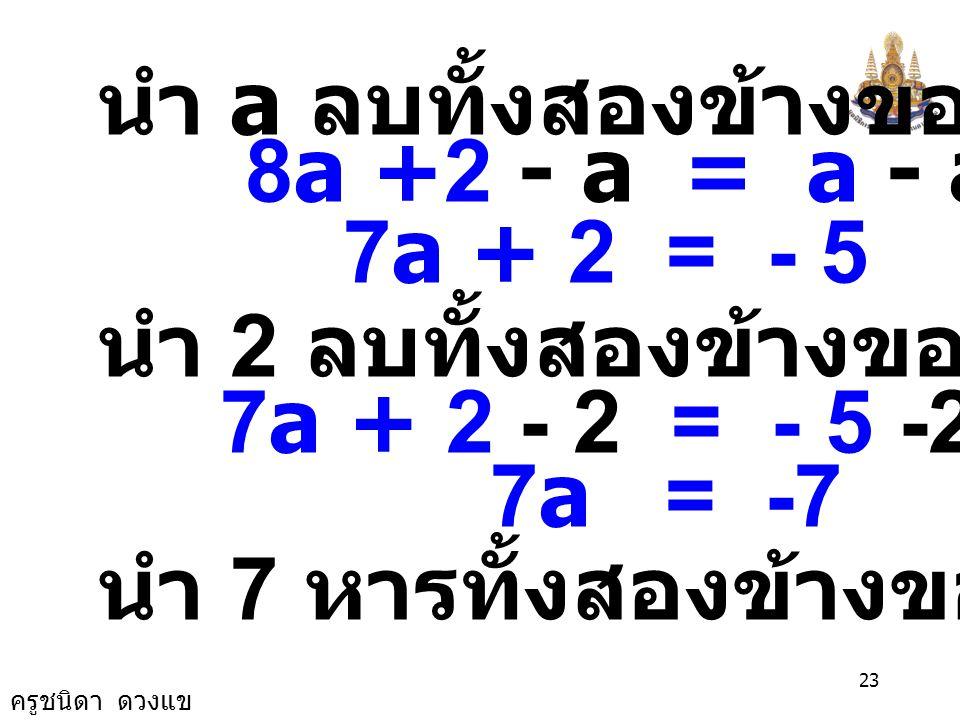 ครูชนิดา ดวงแข 22 3 7a = + - 6(2-a) 6 5a - × 6×6× 6 () ( ) นำ ค. ร. น. ของ 3 และ 6 คือ 6 คูณทั้งสองข้าง ข้อ 23) 3 7a = + - (2-a) 6 5a - วิธีทำ 3 7a =
