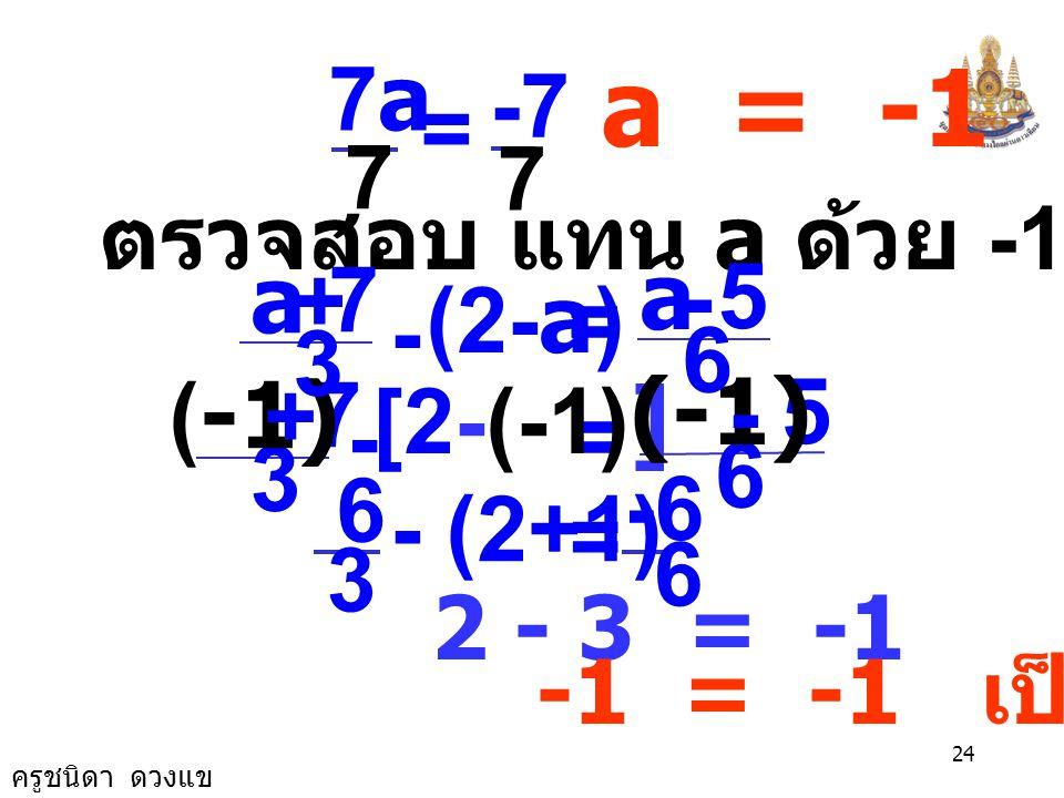 ครูชนิดา ดวงแข 23 นำ a ลบทั้งสองข้างของสมการ 8a +2 - a = a - a - 5 7a + 2 = - 5 นำ 2 ลบทั้งสองข้างของสมการ 7a + 2 - 2 = - 5 -2 7a = -7 นำ 7 หารทั้งสอง