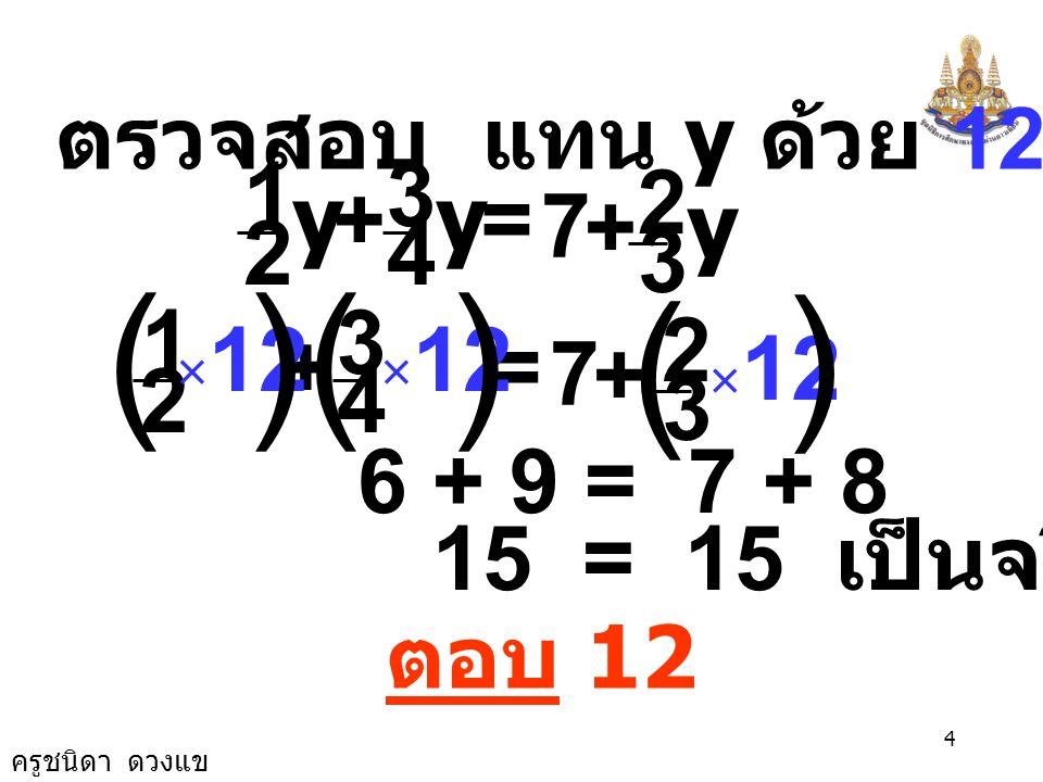 ครูชนิดา ดวงแข 3 = 7 12 6+9-8 y () 12 7 y = 7 นำ คูณทั้งสองข้างของสมการ 7 12 7 7 y = 7 7 12 × × y = 12