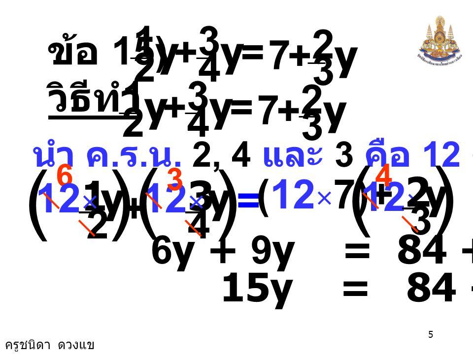 ครูชนิดา ดวงแข 4 ตรวจสอบ แทน y ด้วย 12 ในสมการ ตอบ 12 7 4 3 2 1 =+ yy 3 2 + y 6 + 9 = 7 + 8 15 = 15 เป็นจริง 7 4 3 2 1 =+ × 12 3 2 + ())( ( )