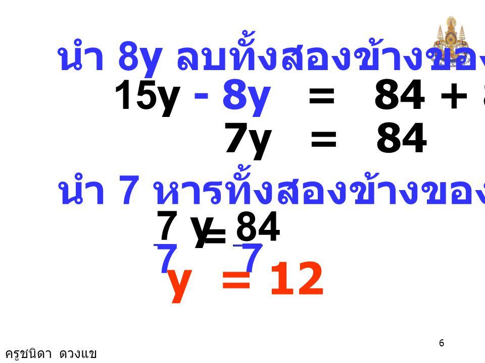 ครูชนิดา ดวงแข 5 นำ ค. ร. น. 2, 4 และ 3 คือ 12 คูณทั้งสองข้าง 6y + 9y = 84 + 8y 15y = 84 + 8y 6 ข้อ 15) 7 4 3 2 1 =+ yy 3 2 + y วิธีทำ 7 4 3 2 1 =+ yy