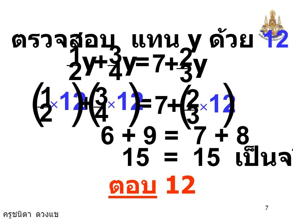 ครูชนิดา ดวงแข 6 นำ 8y ลบทั้งสองข้างของสมการ 15y - 8y = 84 + 8y - 8y 7y = 84 7 7 y 7 84 = y = 12 นำ 7 หารทั้งสองข้างของสมการ