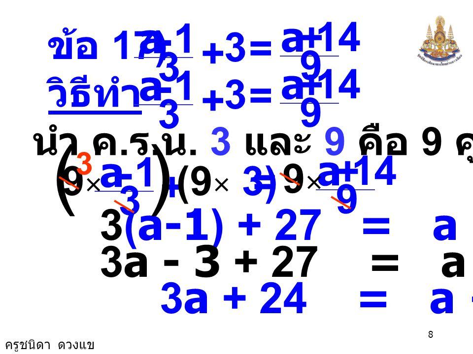 ครูชนิดา ดวงแข 7 ตรวจสอบ แทน y ด้วย 12 ในสมการ ตอบ 12 7 4 3 2 1 =+ yy 3 2 + y 6 + 9 = 7 + 8 15 = 15 เป็นจริง 7 4 3 2 1 =+ × 12 3 2 + ())( ( )