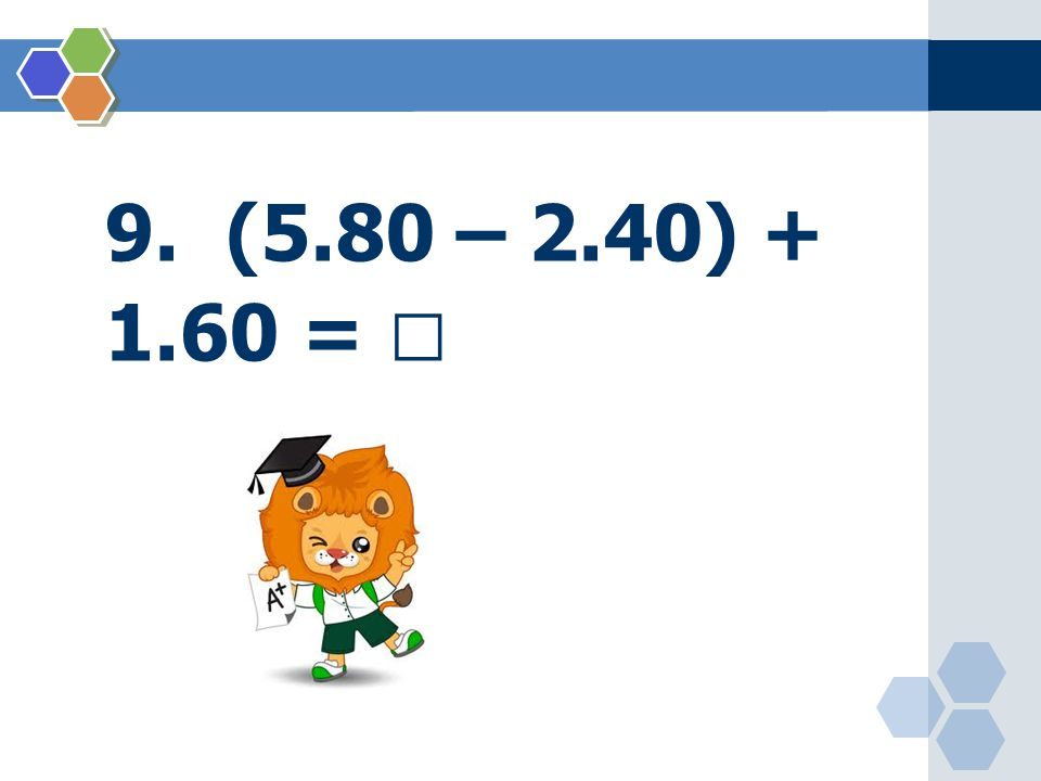 9. (5.80 – 2.40) + 1.60 = 