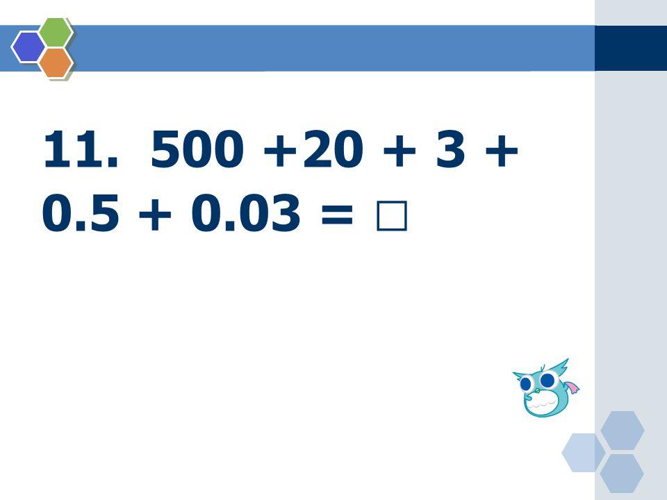 11. 500 +20 + 3 + 0.5 + 0.03 = 