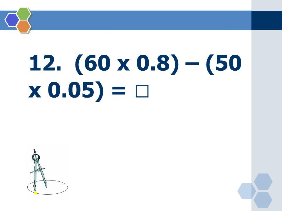 12. (60 x 0.8) – (50 x 0.05) = 