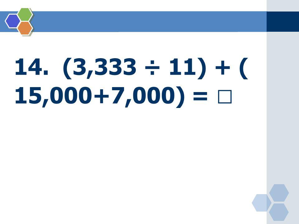 14. (3,333 ÷ 11) + ( 15,000+7,000) = 