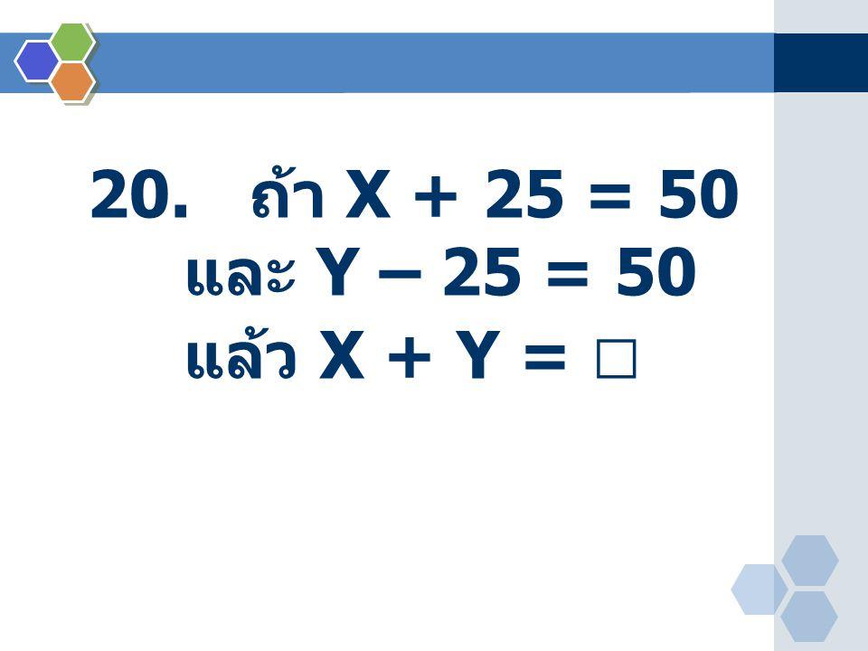 20. ถ้า X + 25 = 50 และ Y – 25 = 50 แล้ว X + Y = 