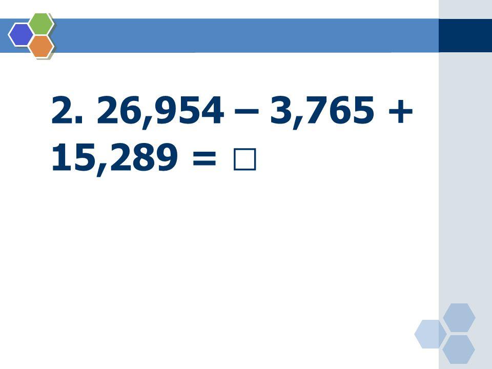 2. 26,954 – 3,765 + 15,289 = 