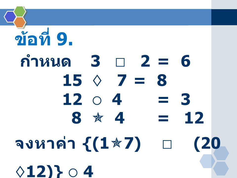 ข้อที่ 9. กำหนด 3  2 = 6 15  7 = 8 12  4 = 3 8  4 = 12 จงหาค่า {(1  7)  (20  12)}  4