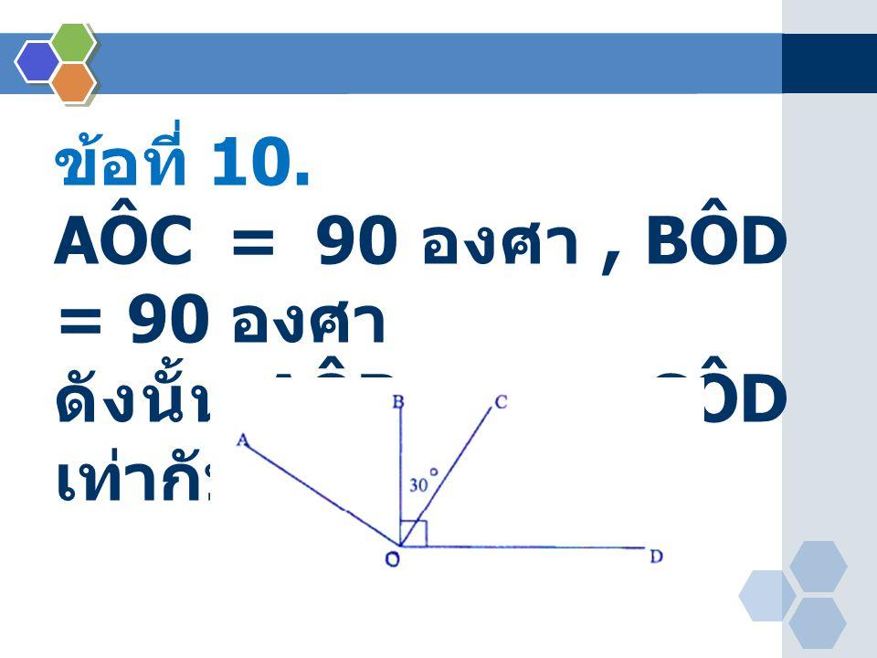 ข้อที่ 10. AÔC = 90 องศา, BÔD = 90 องศา ดังนั้น AÔB + CÔD เท่ากับพี่องศา