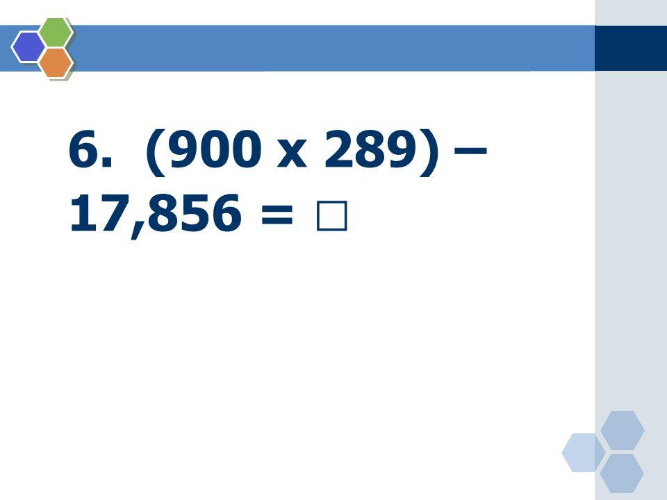 6. (900 x 289) – 17,856 = 