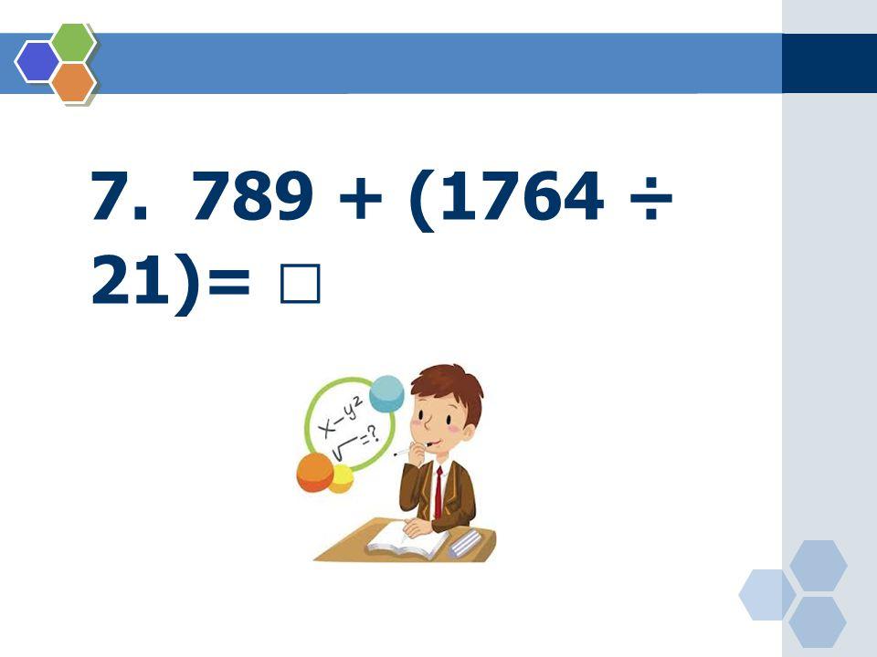 7. 789 + (1764 ÷ 21)= 