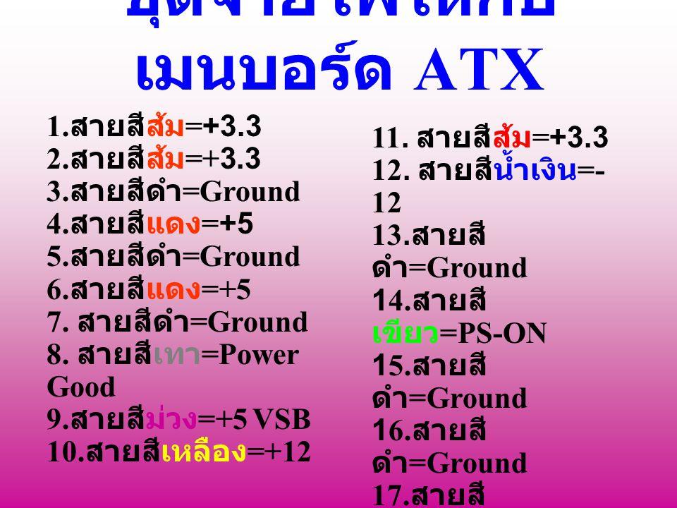 ชุดจ่ายไฟให้กับ เมนบอร์ด ATX 1. สายสีส้ม =+3.3 2. สายสีส้ม =+3.3 3. สายสีดำ =Ground 4. สายสีแดง =+5 5. สายสีดำ =Ground 6. สายสีแดง =+5 7. สายสีดำ =Gro
