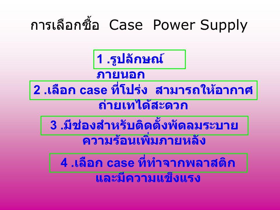 การเลือกซื้อ Case Power Supply 1. รูปลักษณ์ ภายนอก 2. เลือก case ที่โปร่ง สามารถให้อากาศ ถ่ายเทได้สะดวก 3. มีช่องสำหรับติดตั้งพัดลมระบาย ความร้อนเพิ่ม