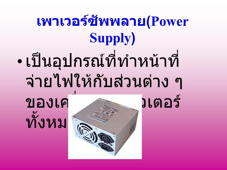 เพาเวอร์ซัพพลาย (Power Supply) เป็นอุปกรณ์ที่ทำหน้าที่ จ่ายไฟให้กับส่วนต่าง ๆ ของเครื่องคอมพิวเตอร์ ทั้งหมด