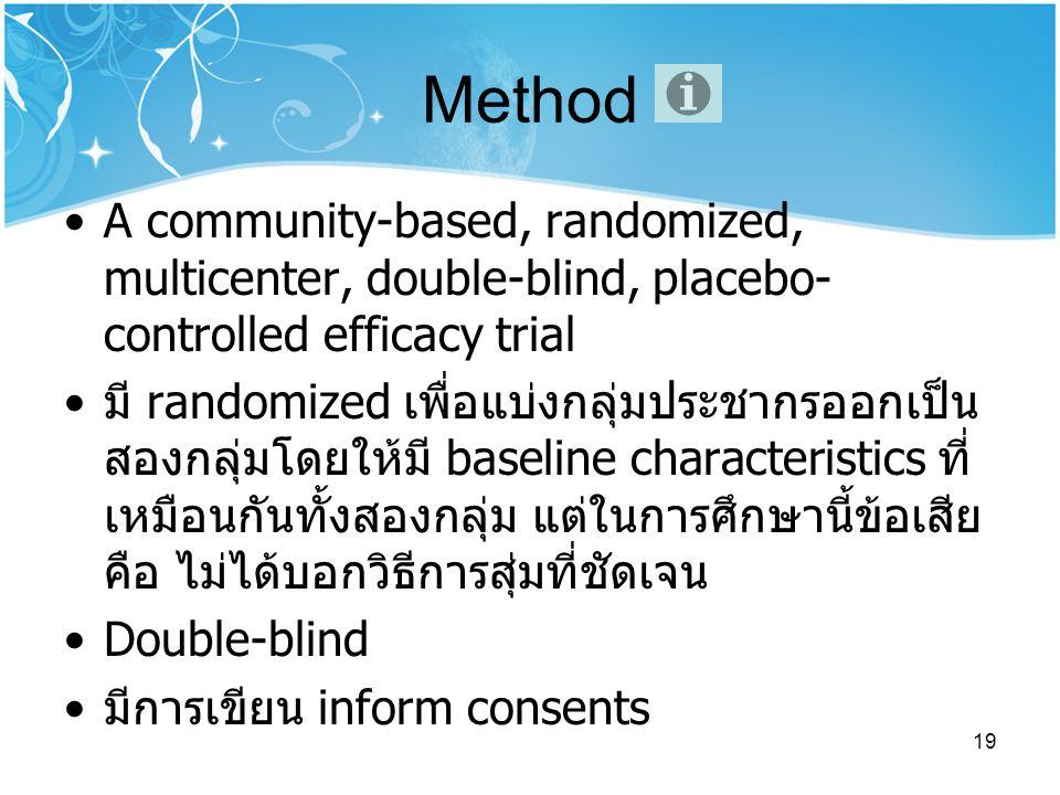 19 Method A community-based, randomized, multicenter, double-blind, placebo- controlled efficacy trial มี randomized เพื่อแบ่งกลุ่มประชากรออกเป็น สองกลุ่มโดยให้มี baseline characteristics ที่ เหมือนกันทั้งสองกลุ่ม แต่ในการศึกษานี้ข้อเสีย คือ ไม่ได้บอกวิธีการสุ่มที่ชัดเจน Double-blind มีการเขียน inform consents