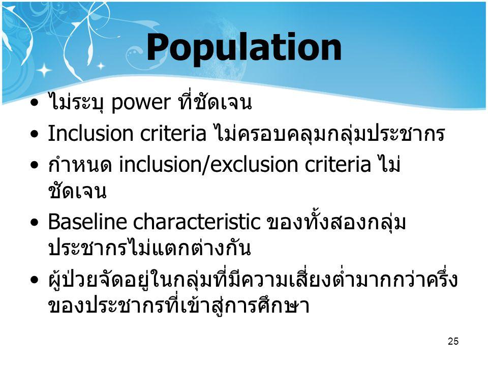 25 Population ไม่ระบุ power ที่ชัดเจน Inclusion criteria ไม่ครอบคลุมกลุ่มประชากร กำหนด inclusion/exclusion criteria ไม่ ชัดเจน Baseline characteristic ของทั้งสองกลุ่ม ประชากรไม่แตกต่างกัน ผู้ป่วยจัดอยู่ในกลุ่มที่มีความเสี่ยงต่ำมากกว่าครึ่ง ของประชากรที่เข้าสู่การศึกษา