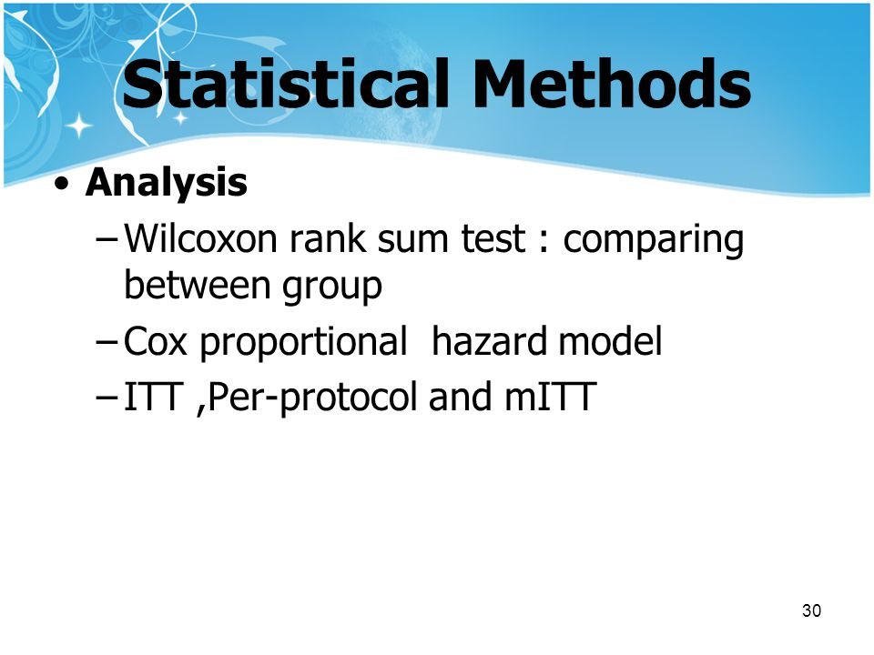 30 Statistical Methods Analysis –Wilcoxon rank sum test : comparing between group –Cox proportional hazard model –ITT,Per-protocol and mITT
