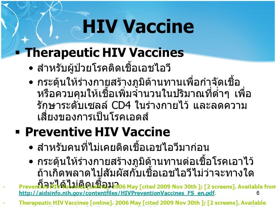6 HIV Vaccine  Therapeutic HIV Vaccines สำหรับผู้ป่วยโรคติดเชื้อเอชไอวี กระตุ้นให้ร่างกายสร้างภูมิต้านทานเพื่อกำจัดเชื้อ หรือควบคุมให้เชื้อเพิ่มจำนวนในปริมาณที่ต่ำๆ เพื่อ รักษาระดับเซลล์ CD4 ในร่างกายไว้ และลดความ เสื่ยงของการเป็นโรคเอดส์  Preventive HIV Vaccine สำหรับคนที่ไม่เคยติดเชื้อเอชไอวีมาก่อน กระตุ้นให้ร่างกายสร้างภูมิต้านทานต่อเชื้อโรคเอาไว้ ถ้าเกิดพลาดไปสัมผัสกับเชื้อเอชไอวีไม่ว่าจะทางใด ก็จะได้ไม่ติดเชื้อมา -Preventive HIV Vaccines [online].