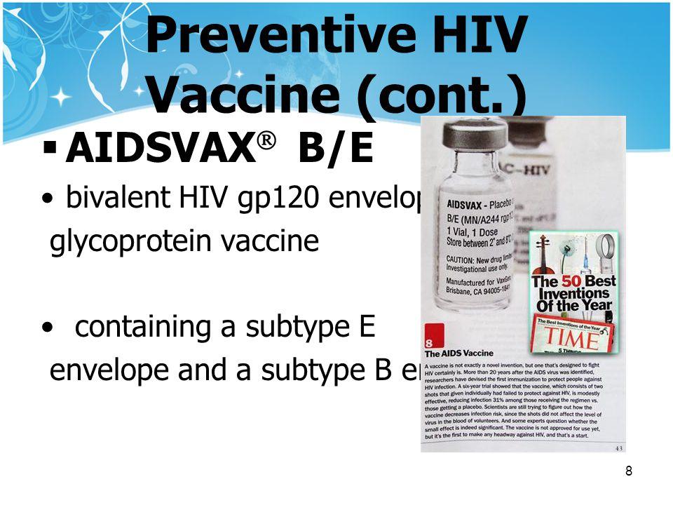 8 Preventive HIV Vaccine (cont.)  AIDSVAX  B/E bivalent HIV gp120 envelope glycoprotein vaccine containing a subtype E envelope and a subtype B envelope