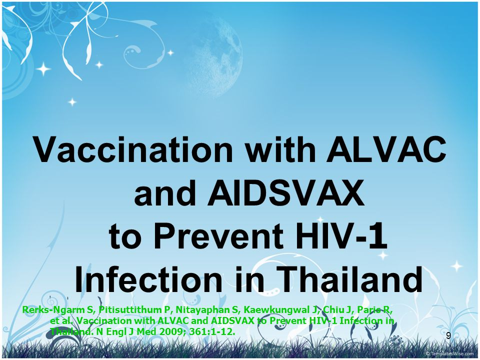 9 Vaccination with ALVAC and AIDSVAX to Prevent HIV-1 Infection in Thailand Rerks-Ngarm S, Pitisuttithum P, Nitayaphan S, Kaewkungwal J, Chiu J, Paris R, et al.