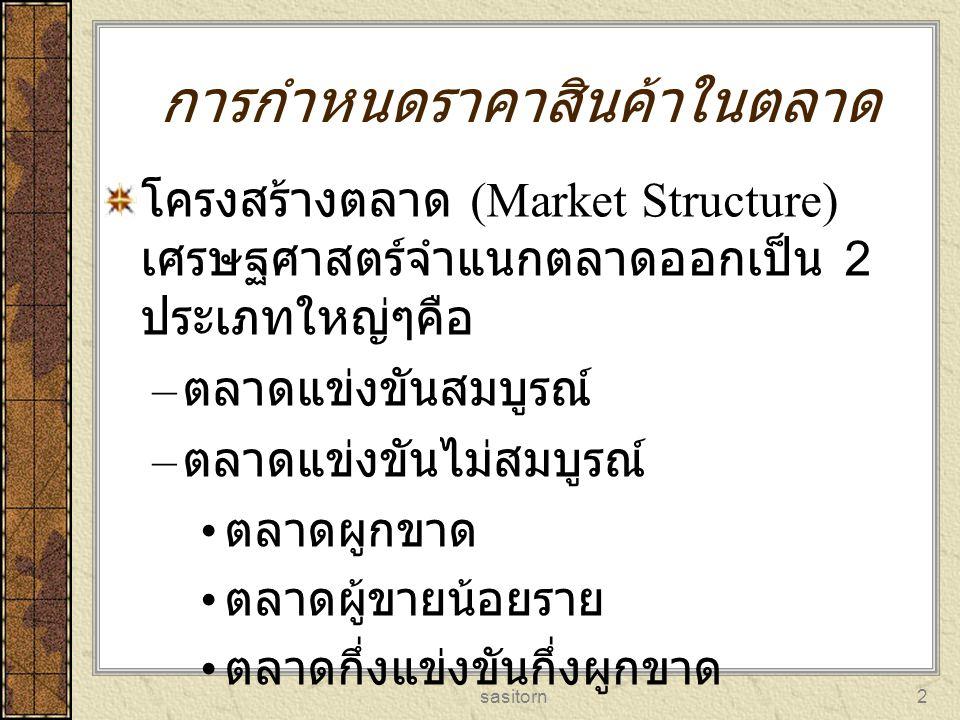 sasitorn3 การแบ่งโครงสร้างตลาดพิจารณา จากเงื่อนไขต่างๆดังนี้ จำนวนผู้ขายในตลาด ความแตกต่างของสินค้า ความยากง่ายในการเข้าสู่ตลาด