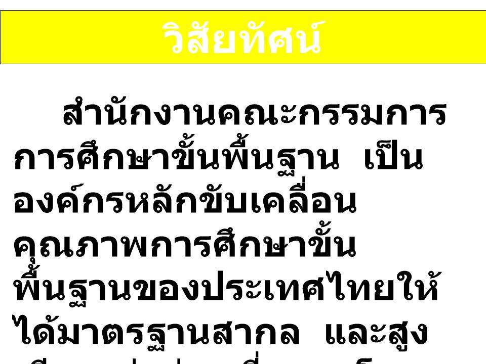 วิสัยทัศน์ สำนักงานคณะกรรมการ การศึกษาขั้นพื้นฐาน เป็น องค์กรหลักขับเคลื่อน คุณภาพการศึกษาขั้น พื้นฐานของประเทศไทยให้ ได้มาตรฐานสากล และสูง เทียบเท่าค