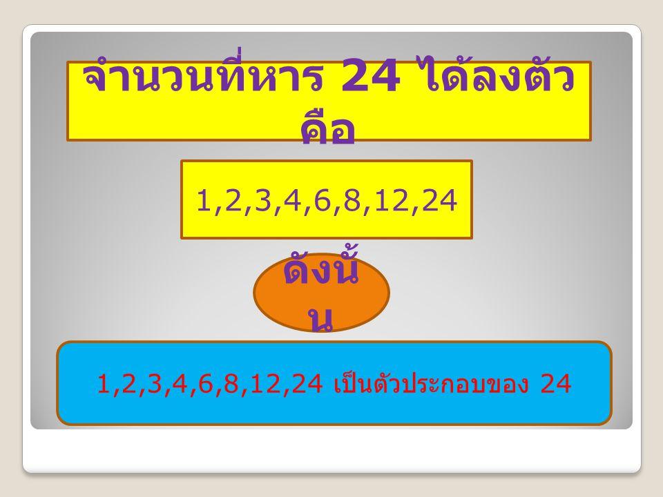 จำนวนที่หาร 24 ได้ลงตัว คือ 1,2,3,4,6,8,12,24 ดังนั้ น 1,2,3,4,6,8,12,24 เป็นตัวประกอบของ 24