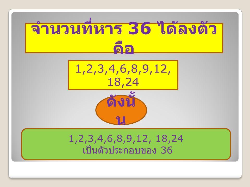 จำนวนที่หาร 36 ได้ลงตัว คือ 1,2,3,4,6,8,9,12, 18,24 ดังนั้ น 1,2,3,4,6,8,9,12, 18,24 เป็นตัวประกอบของ 36