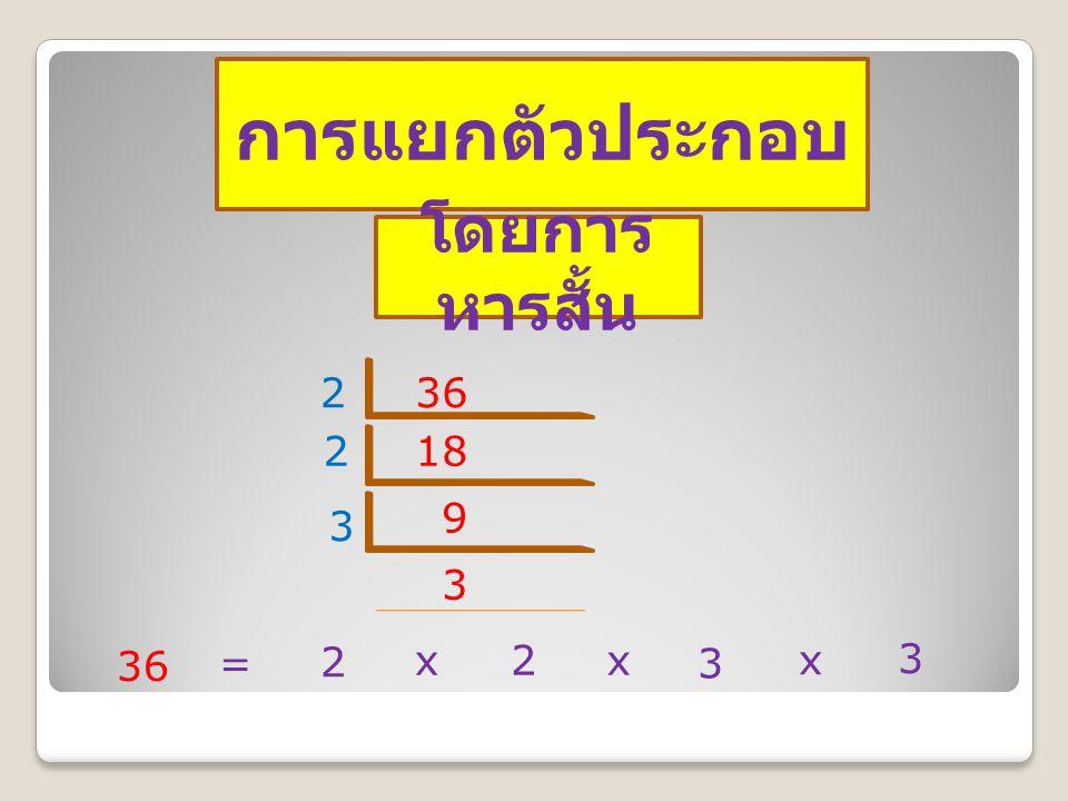 การแยกตัวประกอบ โดยการ หารสั้น 362 182 9 3 3 36 = 2 x2x 3 x 3