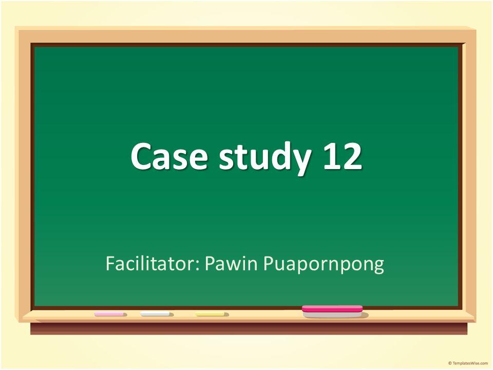 Case study 12 Facilitator: Pawin Puapornpong