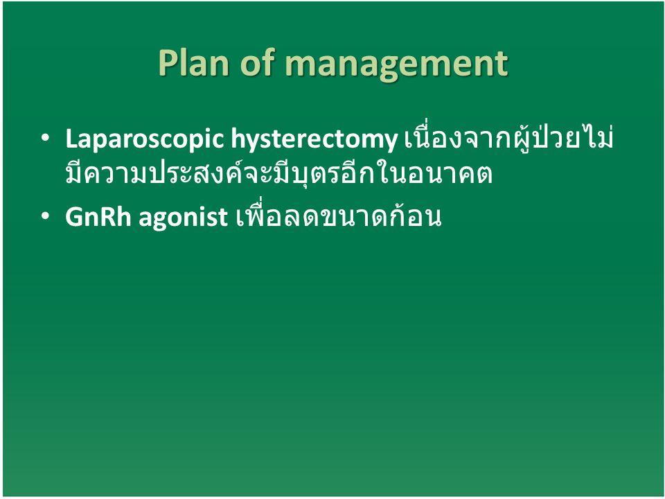 Plan of management Laparoscopic hysterectomy เนื่องจากผู้ป่วยไม่ มีความประสงค์จะมีบุตรอีกในอนาคต GnRh agonist เพื่อลดขนาดก้อน