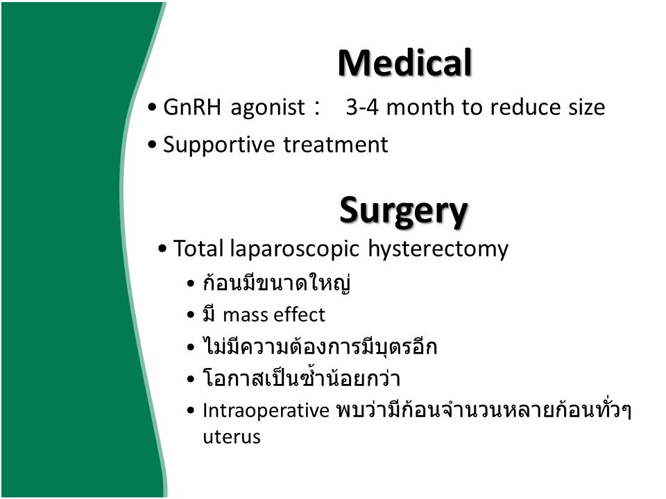 Medical GnRH agonist :3-4 month to reduce size Supportive treatment Surgery Total laparoscopic hysterectomy ก้อนมีขนาดใหญ่ มี mass effect ไม่มีความต้อ