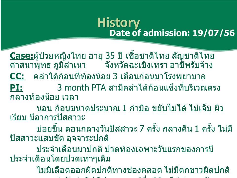 History PH:- no underlying disease - no food and drug allergy - no alcoholic and smoking - G0P0 - menstrual: LMP 20/06/56, ปกติมา 5 วัน รอบ 30 วัน สม่ำเสมอ, ใช้ผ้าอนามัยวันละ 2-3 ผืนต่อวัน, ปวดประจำเดือน เฉพาะวันแรก - SI last 1 week, ไม่ได้คุมกำเนิด, สามีทำหมันแล้ว - ปฏิเสธการใช้ยาสมุนไพร FX:- มารดาเป็นมะเร็งปอด