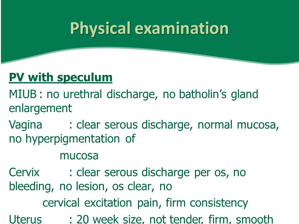 Physical examination PV with speculum MIUB: no urethral discharge, no batholin's gland enlargement Vagina: clear serous discharge, normal mucosa, no hyperpigmentation of mucosa Cervix: clear serous discharge per os, no bleeding, no lesion, os clear, no cervical excitation pain, firm consistency Uterus: 20 week size, not tender, firm, smooth surface Adnexa: no palpable mass, not tender Cal de sac: no bulging