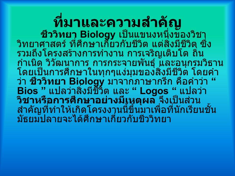 ที่มาและความสำคัญ ชีววิทยา Biology เป็นแขนงหนึ่งของวิชา วิทยาศาสตร์ ที่ศึกษาเกี่ยวกับชีวิต แต่สิ่งมีชีวิต ซึ่ง รวมถึงโครงสร้างการทำงาน การเจริญเติบโต