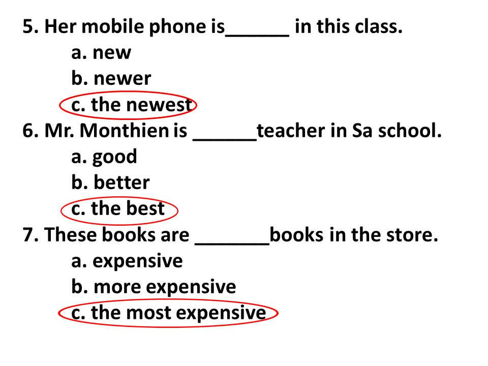 5. Her mobile phone is______ in this class. a. new b. newer c. the newest 6. Mr. Monthien is ______teacher in Sa school. a. good b. better c. the best