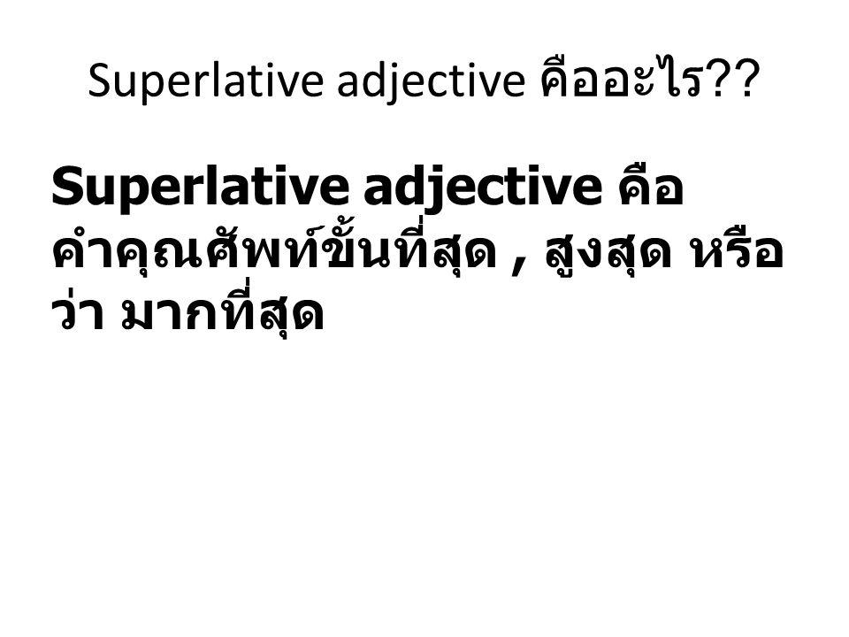 Superlative adjective คืออะไร ?? Superlative adjective คือ คำคุณศัพท์ขั้นที่สุด, สูงสุด หรือ ว่า มากที่สุด