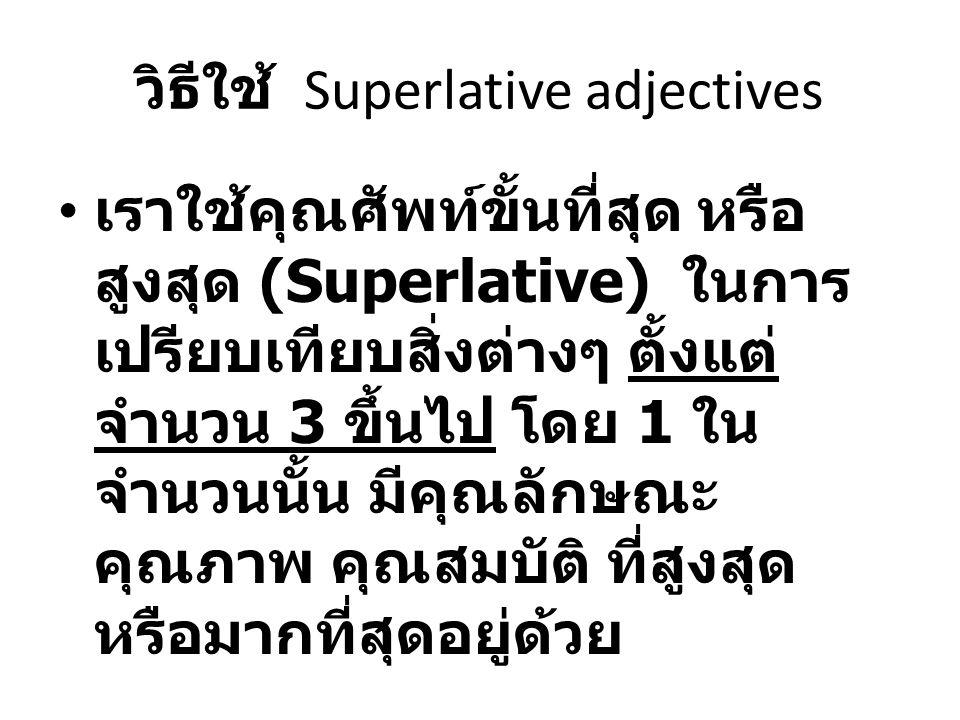 วิธีใช้ Superlative adjectives เราใช้คุณศัพท์ขั้นที่สุด หรือ สูงสุด (Superlative) ในการ เปรียบเทียบสิ่งต่างๆ ตั้งแต่ จำนวน 3 ขึ้นไป โดย 1 ใน จำนวนนั้น