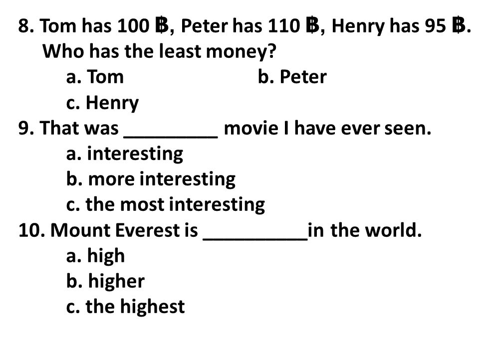 8. Tom has 100 ฿, Peter has 110 ฿, Henry has 95 ฿. Who has the least money? a. Tomb. Peter c. Henry 9. That was _________ movie I have ever seen. a. i