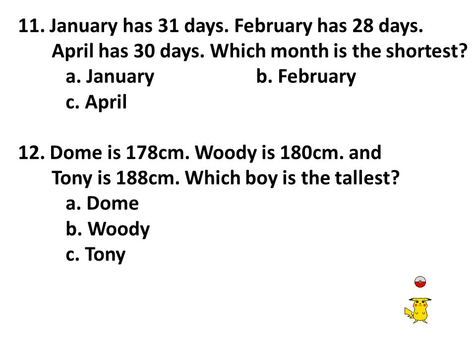 11. January has 31 days. February has 28 days. April has 30 days. Which month is the shortest? a. Januaryb. February c. April 12. Dome is 178cm. Woody