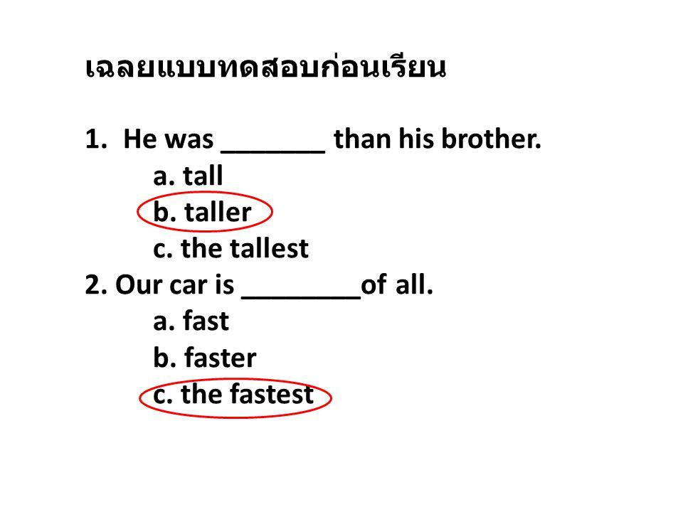 เฉลยแบบทดสอบก่อนเรียน 1.He was _______ than his brother. a. tall b. taller c. the tallest 2. Our car is ________of all. a. fast b. faster c. the faste